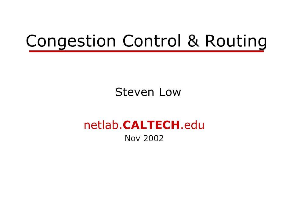 Congestion Control & Routing Steven Low netlab.CALTECH.edu Nov 2002