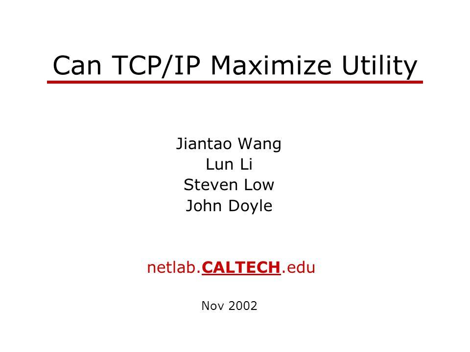 Can TCP/IP Maximize Utility Jiantao Wang Lun Li Steven Low John Doyle netlab.CALTECH.edu Nov 2002