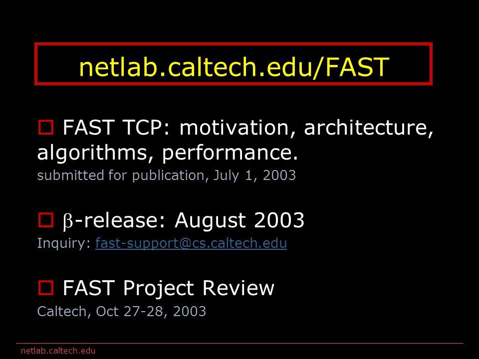netlab.caltech.edu FAST TCP: motivation, architecture, algorithms, performance.
