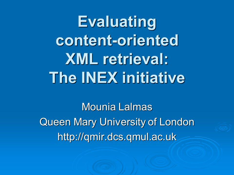 Evaluating content-oriented XML retrieval: The INEX initiative Mounia Lalmas Queen Mary University of London http://qmir.dcs.qmul.ac.uk