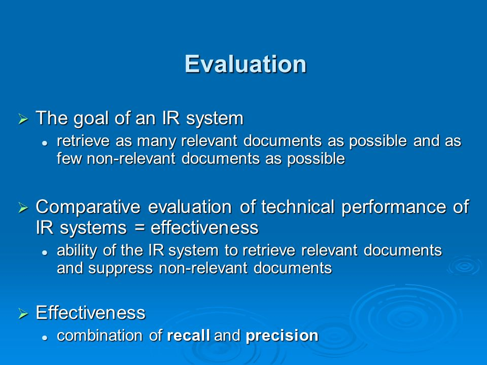 Evaluation The goal of an IR system The goal of an IR system retrieve as many relevant documents as possible and as few non-relevant documents as possible retrieve as many relevant documents as possible and as few non-relevant documents as possible Comparative evaluation of technical performance of IR systems = effectiveness Comparative evaluation of technical performance of IR systems = effectiveness ability of the IR system to retrieve relevant documents and suppress non-relevant documents ability of the IR system to retrieve relevant documents and suppress non-relevant documents Effectiveness Effectiveness combination of recall and precision combination of recall and precision