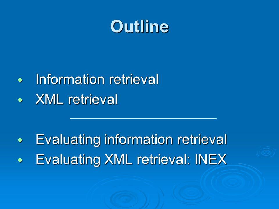 Outline Information retrieval Information retrieval XML retrieval XML retrieval Evaluating information retrieval Evaluating information retrieval Evaluating XML retrieval: INEX Evaluating XML retrieval: INEX