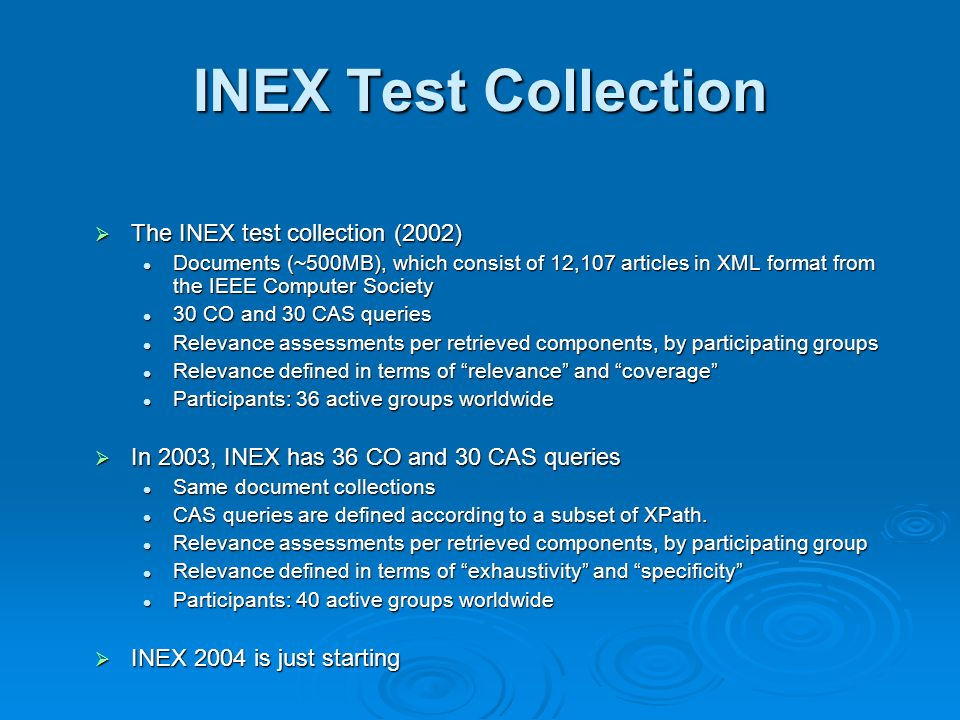 INEX Test Collection The INEX test collection (2002) The INEX test collection (2002) Documents (~500MB), which consist of 12,107 articles in XML format from the IEEE Computer Society Documents (~500MB), which consist of 12,107 articles in XML format from the IEEE Computer Society 30 CO and 30 CAS queries 30 CO and 30 CAS queries Relevance assessments per retrieved components, by participating groups Relevance assessments per retrieved components, by participating groups Relevance defined in terms of relevance and coverage Relevance defined in terms of relevance and coverage Participants: 36 active groups worldwide Participants: 36 active groups worldwide In 2003, INEX has 36 CO and 30 CAS queries In 2003, INEX has 36 CO and 30 CAS queries Same document collections Same document collections CAS queries are defined according to a subset of XPath.