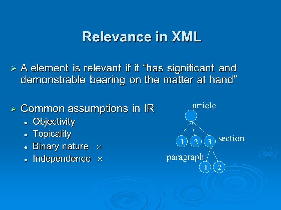 Relevance in XML A element is relevant if it has significant and demonstrable bearing on the matter at hand A element is relevant if it has significant and demonstrable bearing on the matter at hand Common assumptions in IR Common assumptions in IR Objectivity Objectivity Topicality Topicality Binary nature Binary nature Independence Independence section paragraph article 1 2 1 2 3