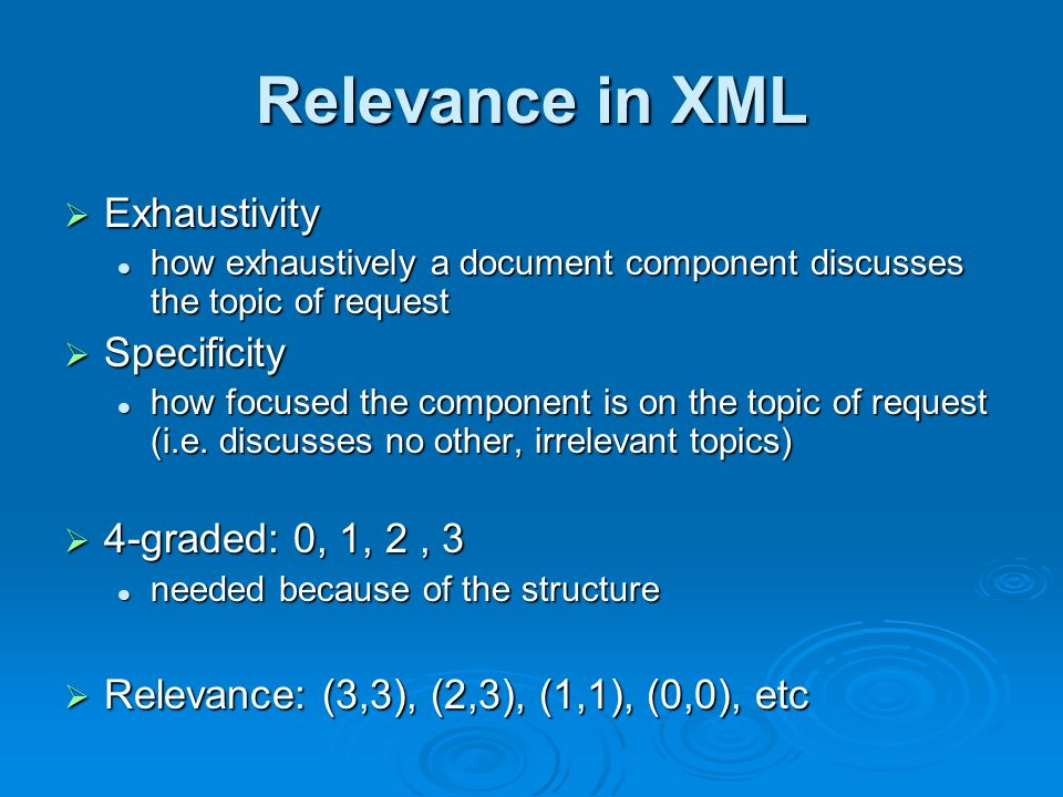Relevance in XML Exhaustivity Exhaustivity how exhaustively a document component discusses the topic of request how exhaustively a document component discusses the topic of request Specificity Specificity how focused the component is on the topic of request (i.e.