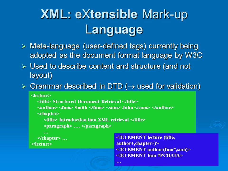 XML: eXtensible Mark-up Language Meta-language (user-defined tags) currently being adopted as the document format language by W3C Meta-language (user-defined tags) currently being adopted as the document format language by W3C Used to describe content and structure (and not layout) Used to describe content and structure (and not layout) Grammar described in DTD ( used for validation) Grammar described in DTD ( used for validation) Structured Document Retrieval Smith John Introduction into XML retrieval ….