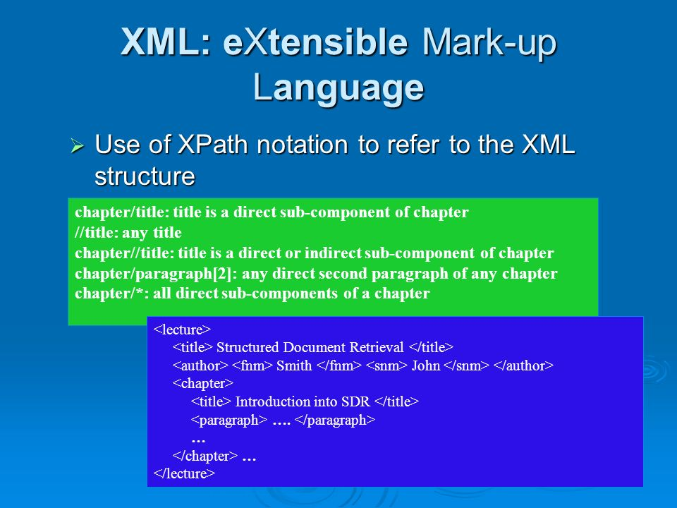 XML: eXtensible Mark-up Language Use of XPath notation to refer to the XML structure Use of XPath notation to refer to the XML structure chapter/title: title is a direct sub-component of chapter //title: any title chapter//title: title is a direct or indirect sub-component of chapter chapter/paragraph[2]: any direct second paragraph of any chapter chapter/*: all direct sub-components of a chapter Structured Document Retrieval Smith John Introduction into SDR ….