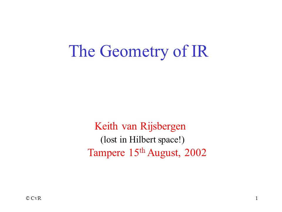 © CvR1 The Geometry of IR Keith van Rijsbergen Tampere 15 th August, 2002 (lost in Hilbert space!)