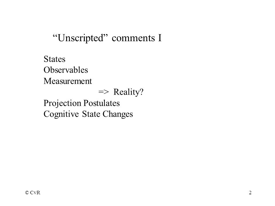 © CvR2 Unscripted comments I States Observables Measurement => Reality.