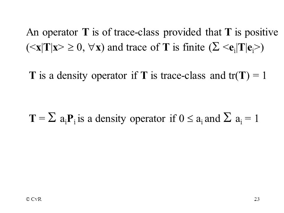 © CvR23 An operator T is of trace-class provided that T is positive ( 0, x) and trace of T is finite ( ) T is a density operator if T is trace-class and tr(T) = 1 T = a i P i is a density operator if 0 a i and a i = 1