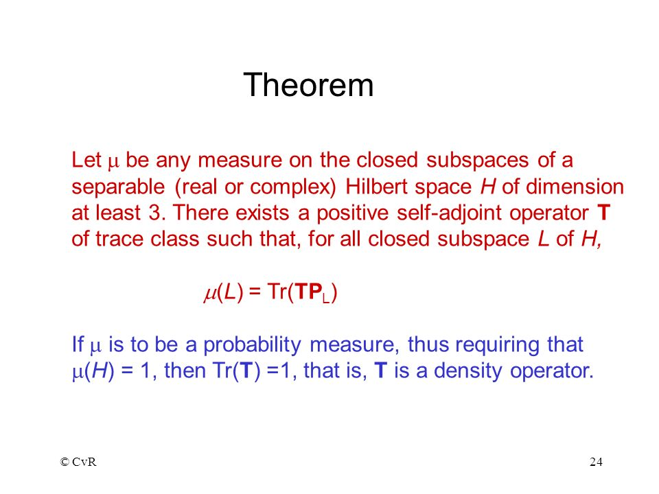 © CvR24 Theorem Let be any measure on the closed subspaces of a separable (real or complex) Hilbert space H of dimension at least 3.
