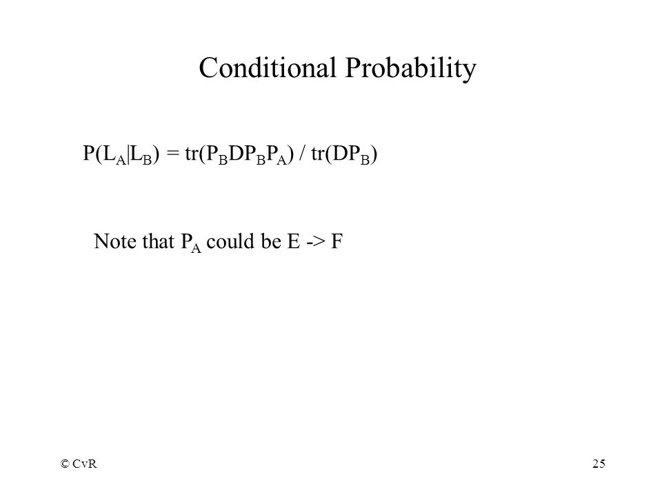 © CvR25 Conditional Probability P(L A |L B ) = tr(P B DP B P A ) / tr(DP B ) Note that P A could be E -> F