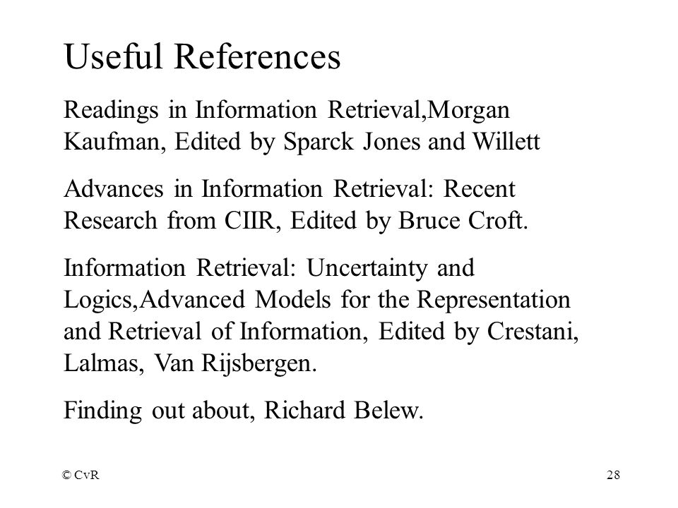© CvR28 Useful References Readings in Information Retrieval,Morgan Kaufman, Edited by Sparck Jones and Willett Advances in Information Retrieval: Recent Research from CIIR, Edited by Bruce Croft.