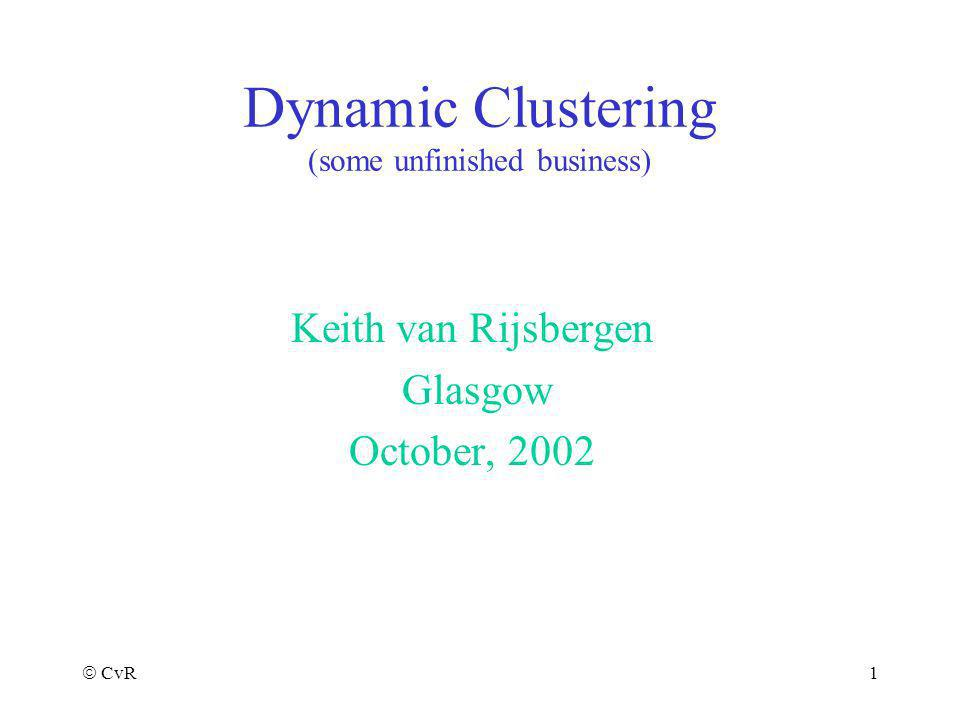 CvR 1 Dynamic Clustering (some unfinished business) Keith van Rijsbergen Glasgow October, 2002