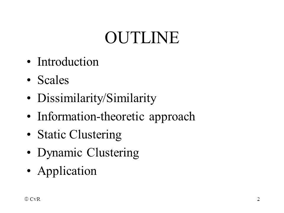 CvR 2 OUTLINE Introduction Scales Dissimilarity/Similarity Information-theoretic approach Static Clustering Dynamic Clustering Application