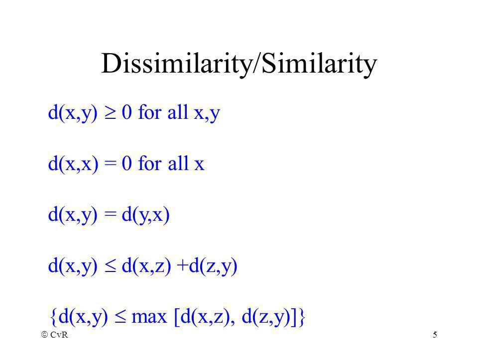CvR 5 Dissimilarity/Similarity d(x,y) 0 for all x,y d(x,x) = 0 for all x d(x,y) = d(y,x) d(x,y) d(x,z) +d(z,y) {d(x,y) max [d(x,z), d(z,y)]}