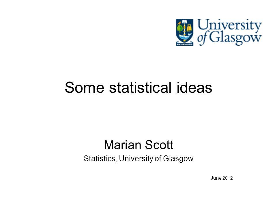 Some statistical ideas Marian Scott Statistics, University of Glasgow June 2012