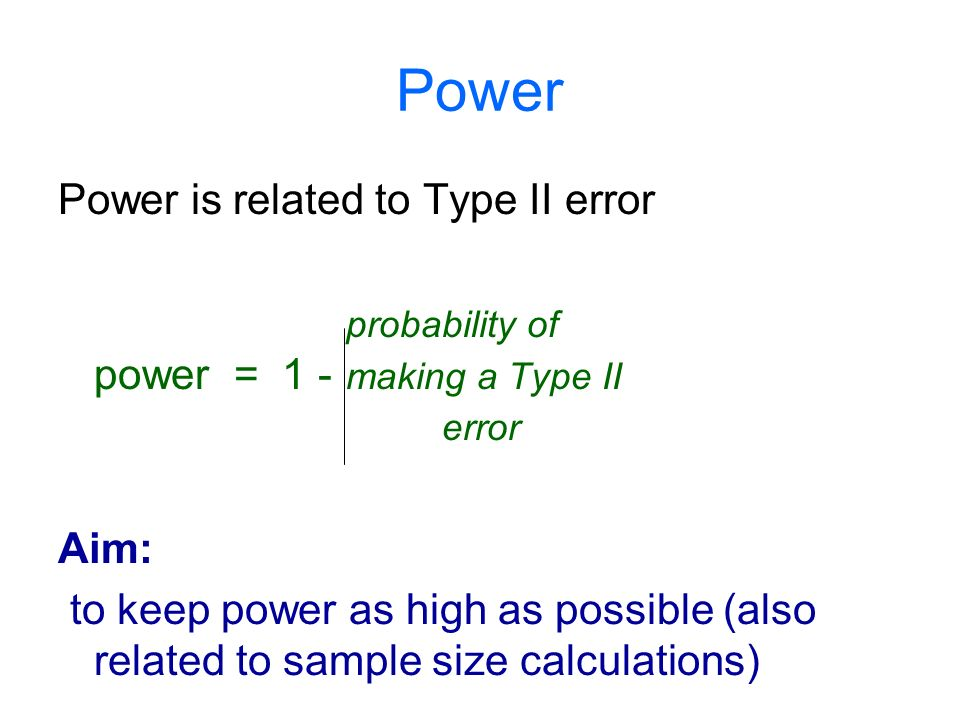 Power Power is related to Type II error probability of power = 1 - making a Type II error Aim: to keep power as high as possible (also related to sample size calculations)