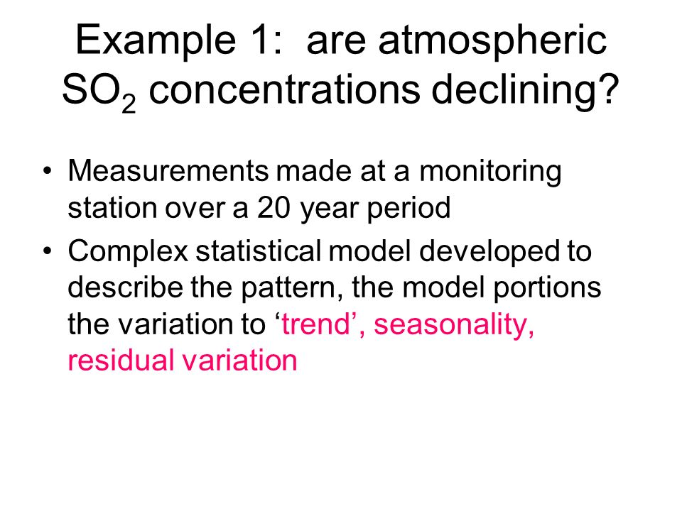 Example 1: are atmospheric SO 2 concentrations declining? Measurements made at a monitoring station over a 20 year period Complex statistical model de