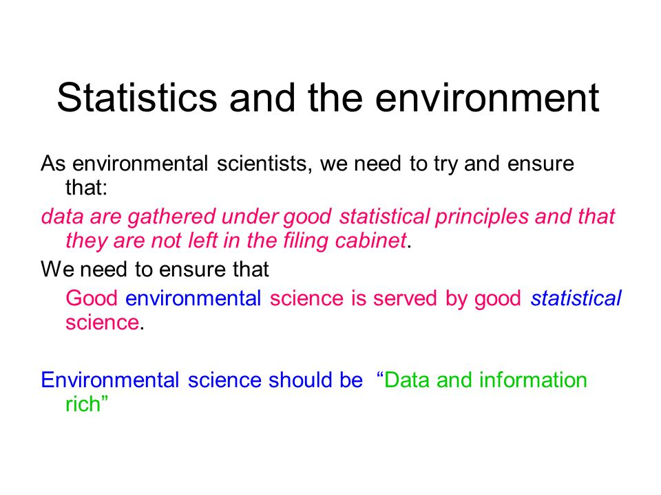 Statistics and the environment As environmental scientists, we need to try and ensure that: data are gathered under good statistical principles and th