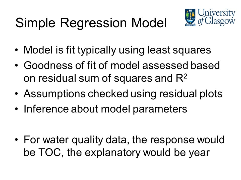 Simple Regression Model Model is fit typically using least squares Goodness of fit of model assessed based on residual sum of squares and R 2 Assumptions checked using residual plots Inference about model parameters For water quality data, the response would be TOC, the explanatory would be year