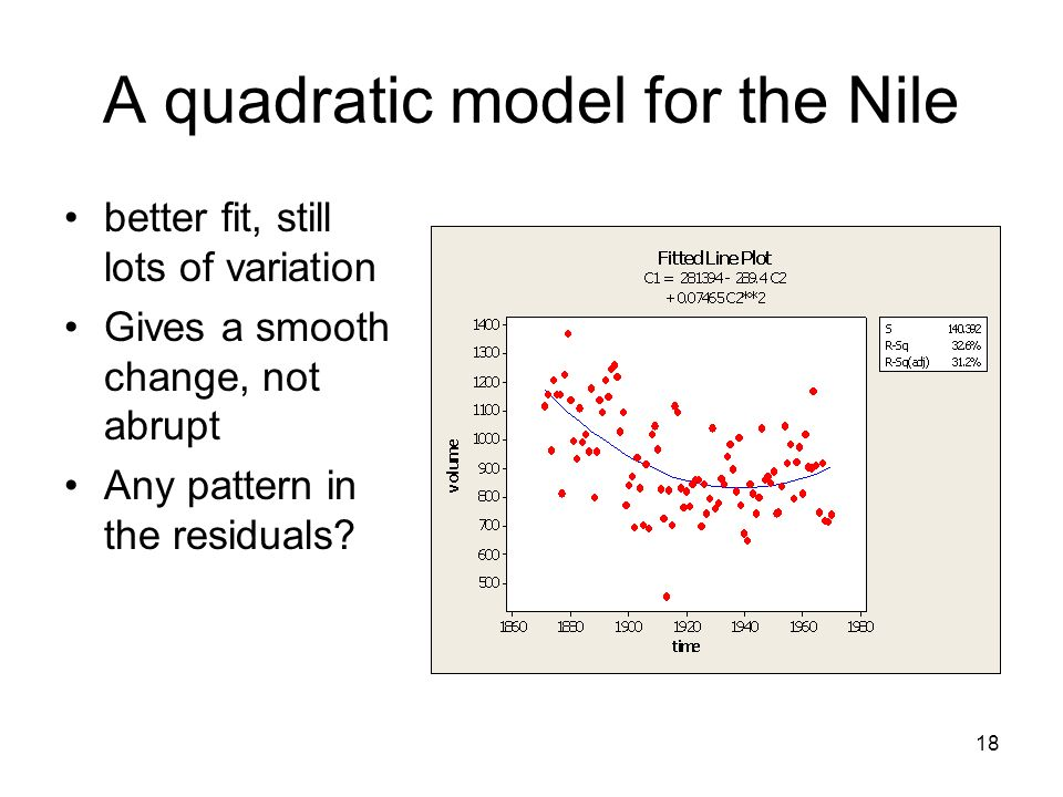 18 A quadratic model for the Nile better fit, still lots of variation Gives a smooth change, not abrupt Any pattern in the residuals?