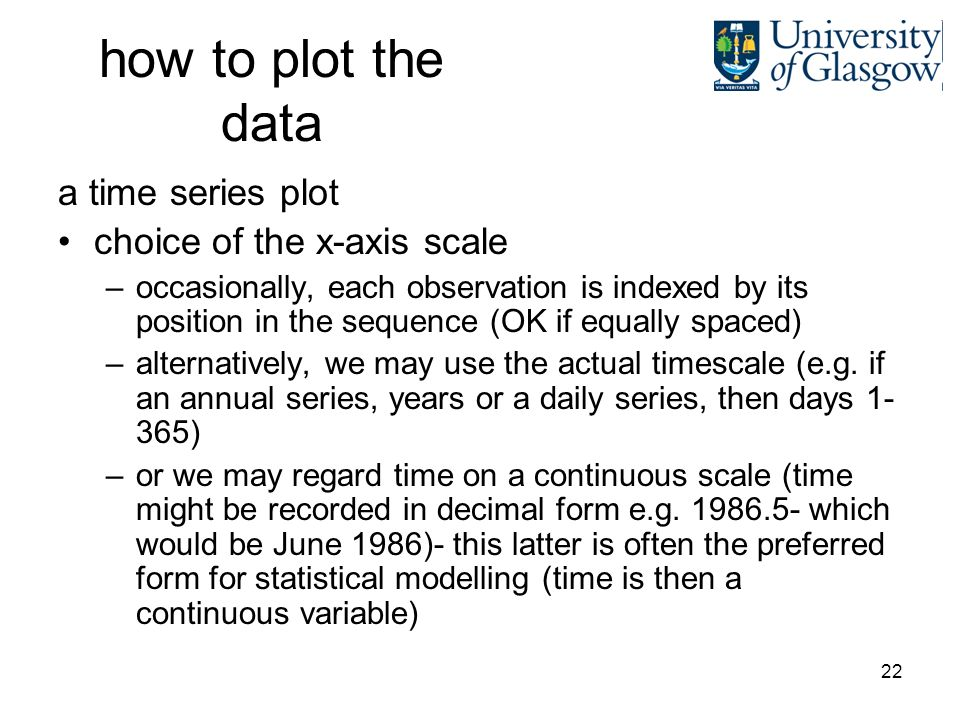 22 how to plot the data a time series plot choice of the x-axis scale –occasionally, each observation is indexed by its position in the sequence (OK if equally spaced) –alternatively, we may use the actual timescale (e.g.
