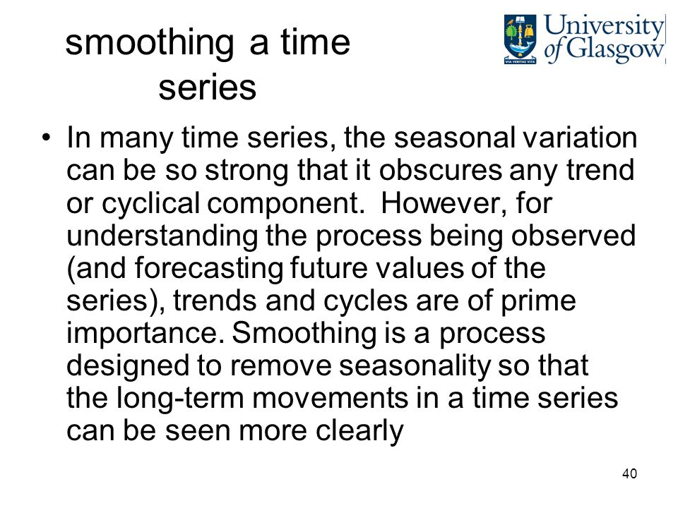 40 smoothing a time series In many time series, the seasonal variation can be so strong that it obscures any trend or cyclical component.