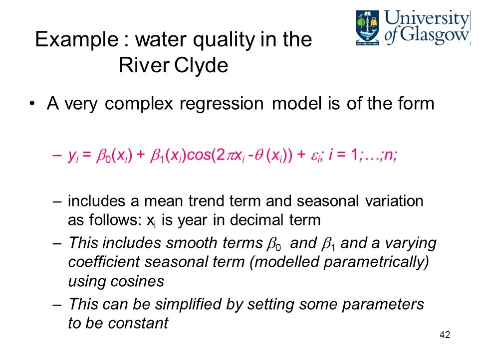 42 Example : water quality in the River Clyde A very complex regression model is of the form –y i = 0 (x i ) + 1 (x i )cos(2 x i - (x i )) + i ; i = 1;…;n; –includes a mean trend term and seasonal variation as follows: x i is year in decimal term –This includes smooth terms 0 and 1 and a varying coefficient seasonal term (modelled parametrically) using cosines –This can be simplified by setting some parameters to be constant