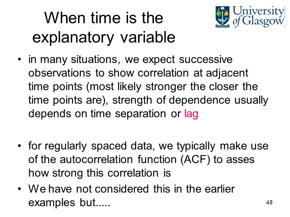 48 When time is the explanatory variable in many situations, we expect successive observations to show correlation at adjacent time points (most likely stronger the closer the time points are), strength of dependence usually depends on time separation or lag for regularly spaced data, we typically make use of the autocorrelation function (ACF) to asses how strong this correlation is We have not considered this in the earlier examples but.....