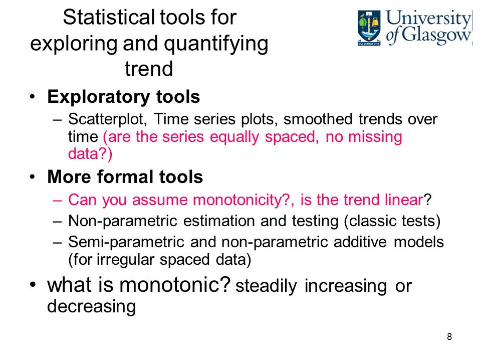 8 Statistical tools for exploring and quantifying trend Exploratory tools –Scatterplot, Time series plots, smoothed trends over time (are the series equally spaced, no missing data?) More formal tools –Can you assume monotonicity?, is the trend linear.