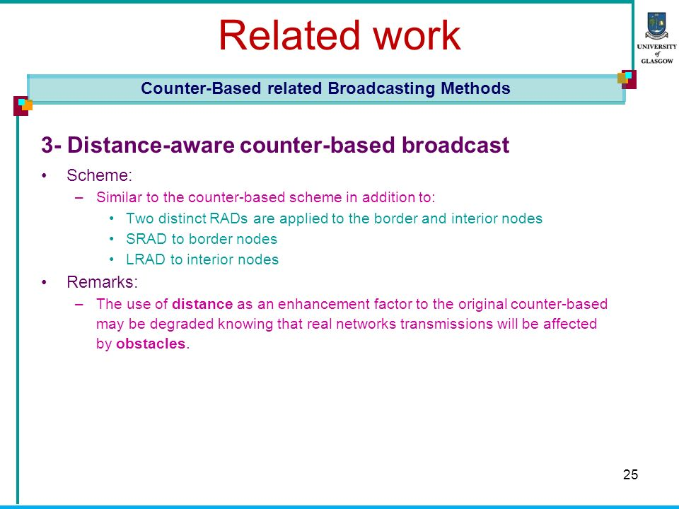 25 Related work 3- Distance-aware counter-based broadcast Scheme: –Similar to the counter-based scheme in addition to: Two distinct RADs are applied to the border and interior nodes SRAD to border nodes LRAD to interior nodes Remarks: –The use of distance as an enhancement factor to the original counter-based may be degraded knowing that real networks transmissions will be affected by obstacles.