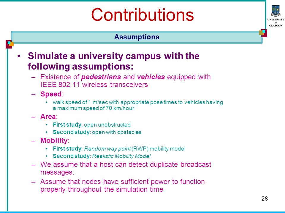 28 Contributions Simulate a university campus with the following assumptions: –Existence of pedestrians and vehicles equipped with IEEE wireless transceivers –Speed: walk speed of 1 m/sec with appropriate pose times to vehicles having a maximum speed of 70 km/hour –Area: First study: open unobstructed Second study: open with obstacles –Mobility: First study: Random way point (RWP) mobility model Second study: Realistic Mobility Model –We assume that a host can detect duplicate broadcast messages.
