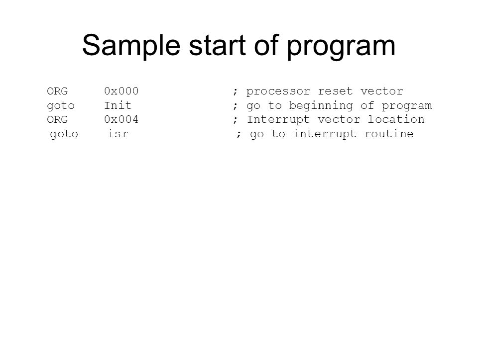 Sample start of program ORG 0x000 ; processor reset vector goto Init ; go to beginning of program ORG 0x004 ; Interrupt vector location goto isr ; go to interrupt routine