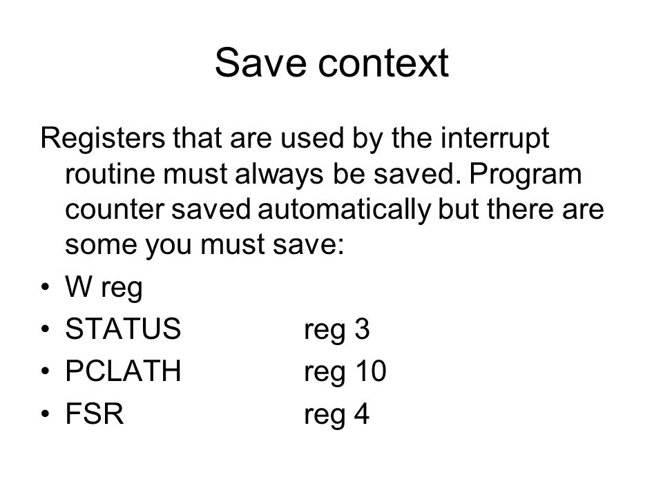 Save context Registers that are used by the interrupt routine must always be saved. Program counter saved automatically but there are some you must sa