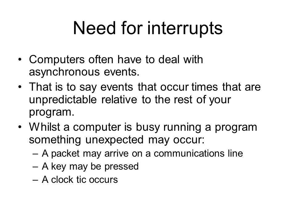 Need for interrupts Computers often have to deal with asynchronous events.