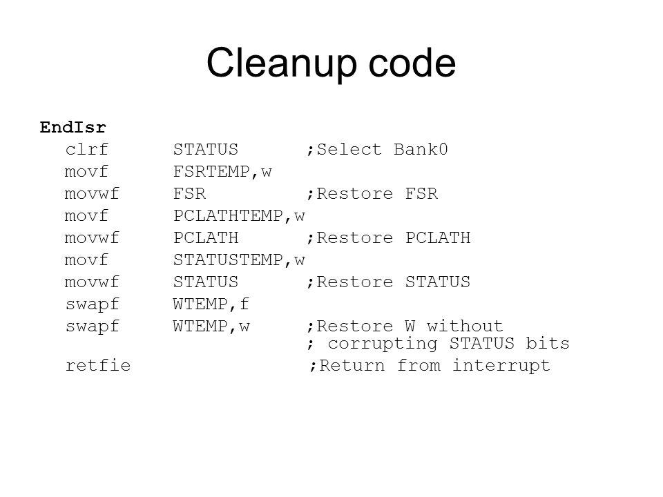 Cleanup code EndIsr clrfSTATUS;Select Bank0 movfFSRTEMP,w movwfFSR;Restore FSR movfPCLATHTEMP,w movwfPCLATH;Restore PCLATH movfSTATUSTEMP,w movwfSTATUS;Restore STATUS swapfWTEMP,f swapfWTEMP,w ;Restore W without ; corrupting STATUS bits retfie ;Return from interrupt