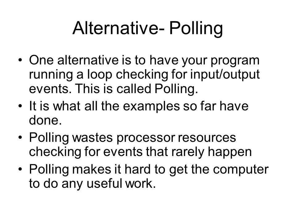 Alternative- Polling One alternative is to have your program running a loop checking for input/output events. This is called Polling. It is what all t