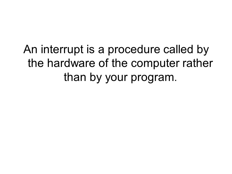 An interrupt is a procedure called by the hardware of the computer rather than by your program.