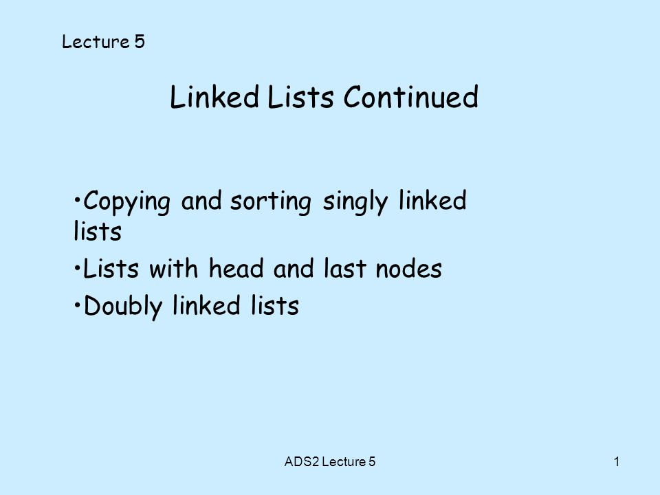 1 Linked Lists Continued Lecture 5 Copying and sorting singly linked lists Lists with head and last nodes Doubly linked lists ADS2 Lecture 5