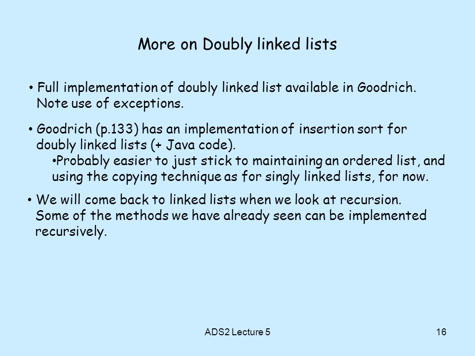 More on Doubly linked lists 16 Goodrich (p.133) has an implementation of insertion sort for doubly linked lists (+ Java code).