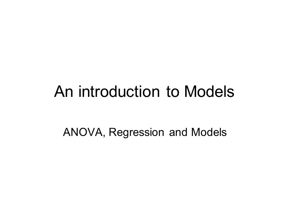 An introduction to Models ANOVA, Regression and Models