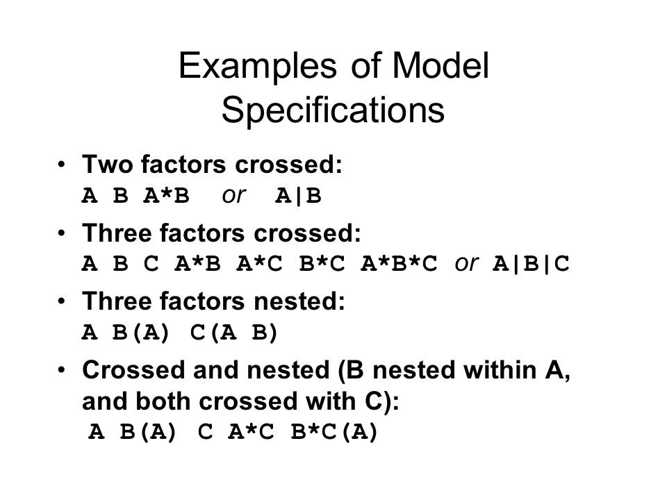 Examples of Model Specifications Two factors crossed: A B A*B or A|B Three factors crossed: A B C A*B A*C B*C A*B*C or A|B|C Three factors nested: A B(A) C(A B) Crossed and nested (B nested within A, and both crossed with C): A B(A) C A*C B*C(A)