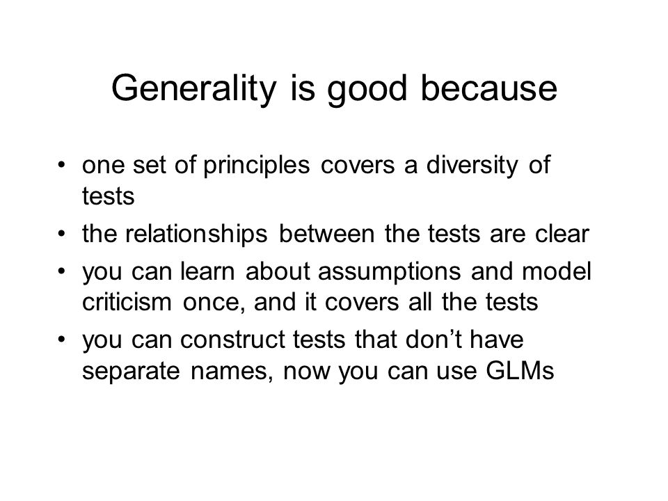 Generality is good because one set of principles covers a diversity of tests the relationships between the tests are clear you can learn about assumptions and model criticism once, and it covers all the tests you can construct tests that dont have separate names, now you can use GLMs