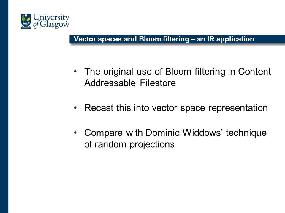 Vector spaces and Bloom filtering – an IR application The original use of Bloom filtering in Content Addressable Filestore Recast this into vector space representation Compare with Dominic Widdows technique of random projections