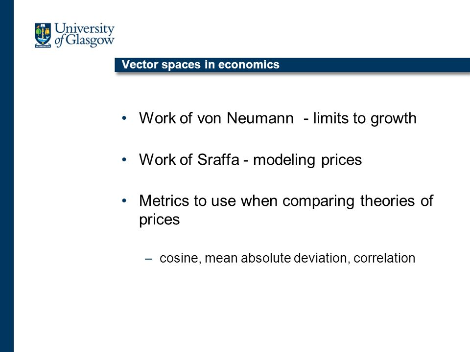 Vector spaces in economics Work of von Neumann - limits to growth Work of Sraffa - modeling prices Metrics to use when comparing theories of prices –cosine, mean absolute deviation, correlation