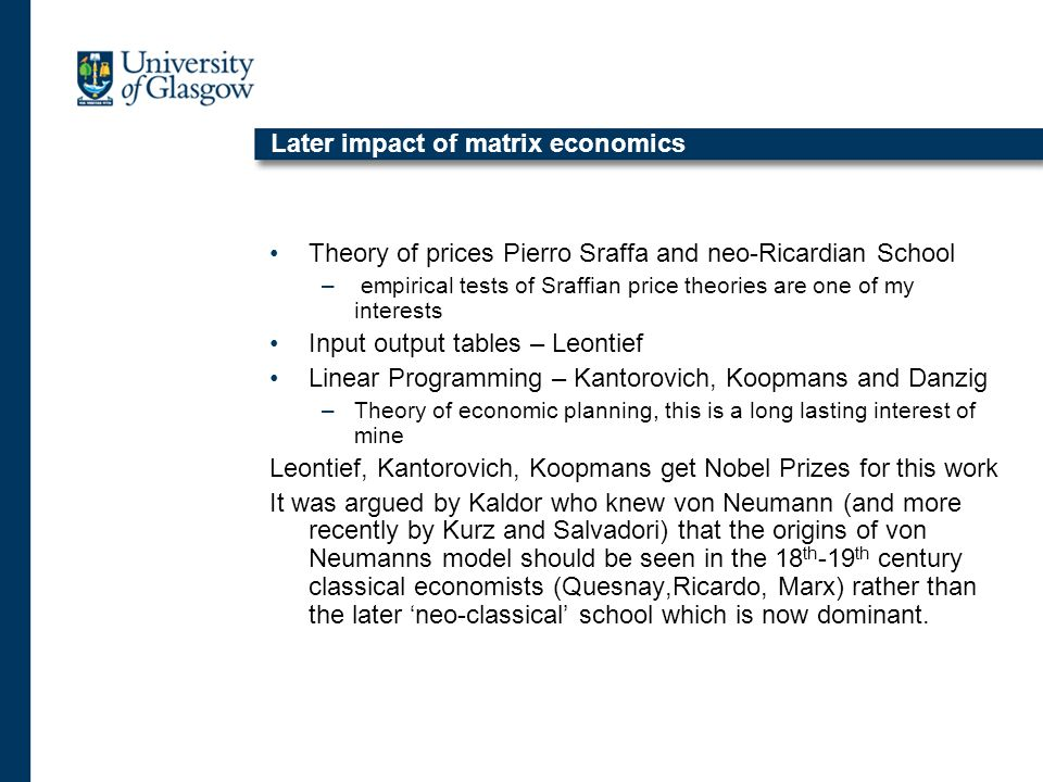 Later impact of matrix economics Theory of prices Pierro Sraffa and neo-Ricardian School – empirical tests of Sraffian price theories are one of my interests Input output tables – Leontief Linear Programming – Kantorovich, Koopmans and Danzig –Theory of economic planning, this is a long lasting interest of mine Leontief, Kantorovich, Koopmans get Nobel Prizes for this work It was argued by Kaldor who knew von Neumann (and more recently by Kurz and Salvadori) that the origins of von Neumanns model should be seen in the 18 th -19 th century classical economists (Quesnay,Ricardo, Marx) rather than the later neo-classical school which is now dominant.
