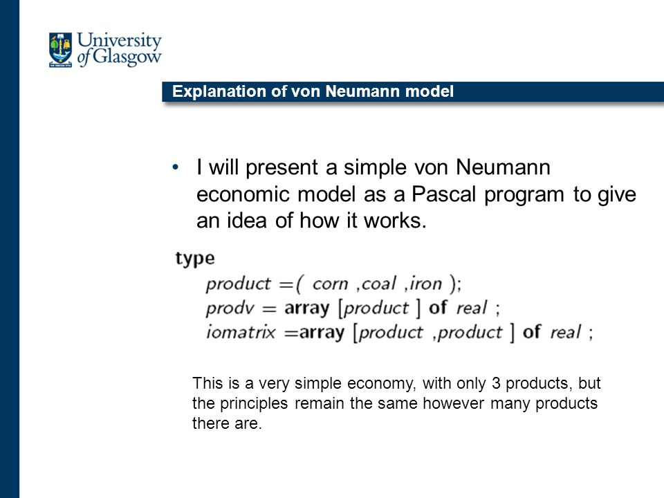 Explanation of von Neumann model I will present a simple von Neumann economic model as a Pascal program to give an idea of how it works.