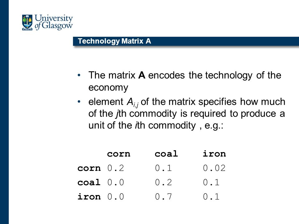Technology Matrix A The matrix A encodes the technology of the economy element A i,j of the matrix specifies how much of the jth commodity is required to produce a unit of the ith commodity, e.g.: corn coal iron corn 0.2 0.1 0.02 coal 0.0 0.2 0.1 iron 0.0 0.7 0.1