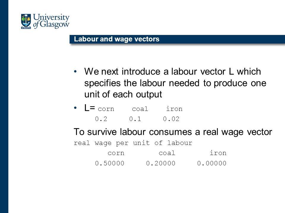 Labour and wage vectors We next introduce a labour vector L which specifies the labour needed to produce one unit of each output L= corn coal iron 0.2 0.1 0.02 To survive labour consumes a real wage vector real wage per unit of labour corn coal iron 0.50000 0.20000 0.00000